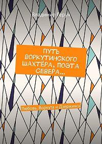 Владимир Герун -Путь воркутинского шахтёра, поэта Севера… Любовь, Воркута иДзержинск