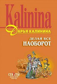 Дарья Калинина -Делай все наоборот