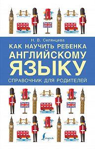 Наталья Селянцева -Как научить ребенка английскому языку. Справочник для родителей