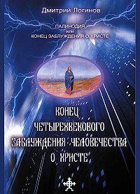 Дмитрий Логинов - Конец четырехвекового заблуждения о Христе