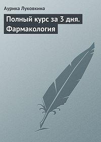 Аурика Луковкина - Полный курс за 3 дня. Фармакология