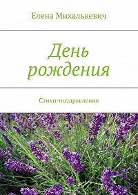 Елена Михалькевич - День рождения. Стихи-поздравления