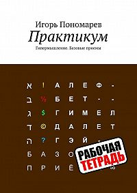 Игорь Пономарев -Практикум 1. Гипермышление. Базовые приемы