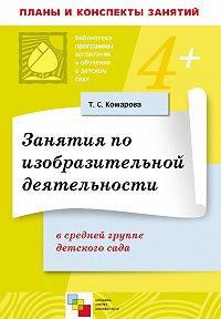Т. С. Комарова -Занятия по изобразительной деятельности в средней группе детского сада. Конспекты занятий