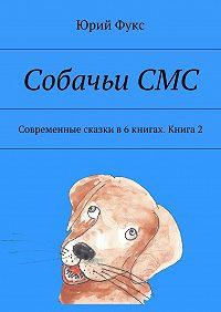 Юрий Фукс -СобачьиСМС. Современные сказки в6книгах. Книга 2