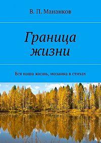 В. Мананков - Граница жизни. Вся наша жизнь, мозаика встихах