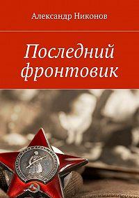 Александр Никонов - Последний фронтовик