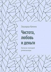 Эдуарда Кених -Чистота, любовь иденьги. Записки молодой учительницы