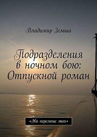 Владимир Земша -Подразделения в ночном бою: Отпускной роман