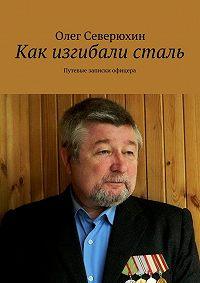 Олег Северюхин -Как изгибали сталь. Путевые записки офицера