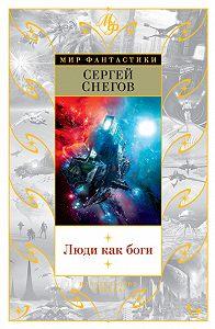 Сергей Снегов -Люди как боги (сборник)