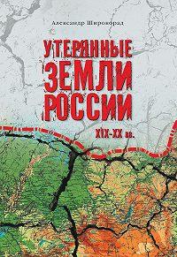 Александр Широкорад - Утерянные земли России. XIX–XX вв.