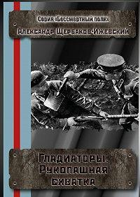 Александр Щербаков-Ижевский -Гладиаторы. Рукопашная схватка. Серия «Бессмертный полк»