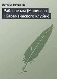 Наталья Иртенина -Рабы не мы (Манифест «Карамзинского клуба»)
