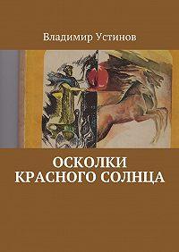 Владимир Устинов - Осколки Красного солнца