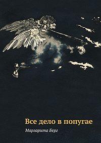 Маргарита Берг - Все дело в попугае