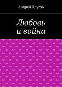 Андрей Другов -Любовь ивойна