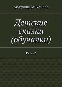 Анатолий Михайлов -Детские сказки (обучалки). Книга 2