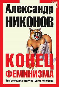 Александр Никонов -Конец феминизма. Чем женщина отличается от человека