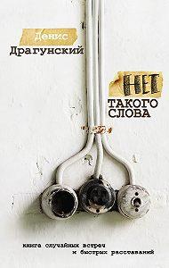 Денис Драгунский -Нет такого слова (сборник)