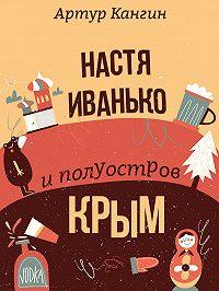 Артур Кангин -Настя Иванько и полуостров Крым (рассказы)