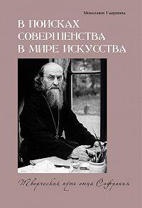 монахиня Гавриила  -В поисках совершенства в мире искусства. Творческий путь отца Софрония