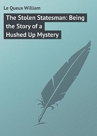William Le Queux -The Stolen Statesman: Being the Story of a Hushed Up Mystery