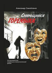 Александр Самойленко -Смеющийся горемыка. Остросюжетный социально-психологический роман