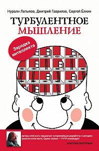 Нурали Латыпов, Дмитрий Гаврилов, Сергей Ёлкин - Турбулентное мышление. Зарядка для интеллекта