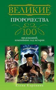 Елена Коровина -Великие пророчества. 100 предсказаний, изменивших ход истории