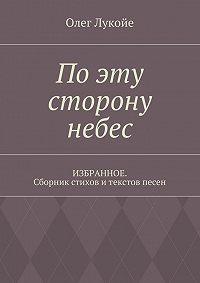 Олег Лукойе -По эту сторону небес. Избранное. Сборник стихов итекстов песен