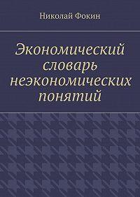 Николай Фокин -Экономический словарь неэкономических понятий