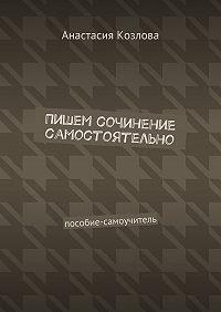 Анастасия Козлова -Пишем сочинение самостоятельно. Пособие-самоучитель