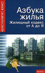 Андрей Батяев -Азбука жилья. Жилищный кодекс от А до Я
