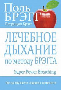 Поль Брэгг, Патриция Брэгг - Лечебное дыхание по методу Брэгга