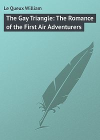 William Le Queux -The Gay Triangle: The Romance of the First Air Adventurers