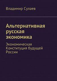 Владимир Сулаев -Альтернативная русская экономика