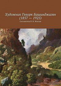 В. Жиглов - ХудожникГеворк Башинджагян(1857–1925)