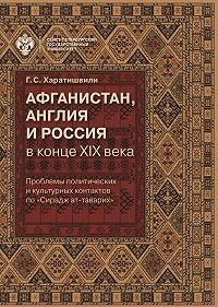 Генрико Харатишвили -Афганистан, Англия и Россия в конце XIX в.: проблемы политических и культурных контактов по «Сирадж ат-таварих»