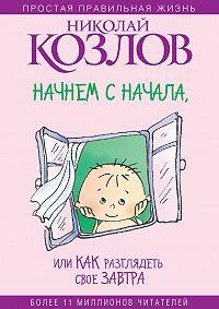 Николай Козлов -Начнем сначала, или Как разглядеть свое Завтра