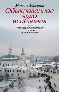 Михаил Макаров - Обыкновенное чудо исцеления. Непридуманные истории из жизни православного