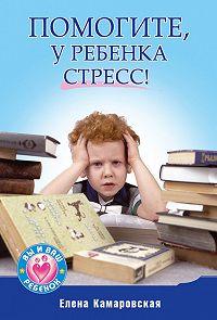 Елена Витальевна Камаровская - Помогите, у ребенка стресс!
