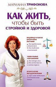 Марианна Трифонова -Как жить, чтобы быть стройной и здоровой