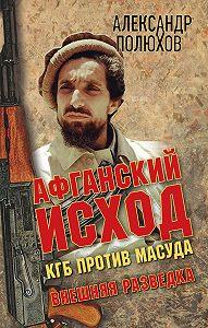 Александр Полюхов -Афганский исход. КГБ против Масуда