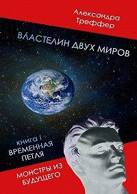 Александра Треффер - Властелин двух миров. КнигаI. Временная петля. Монстры избудущего