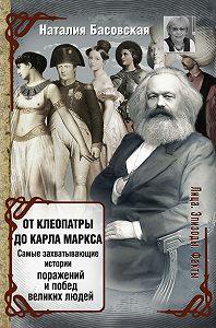 Наталия Басовская -От Клеопатры до Карла Маркса. Самые захватывающие истории поражений и побед великих людей