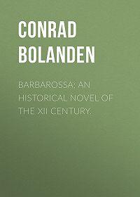 Conrad Bolanden -Barbarossa; An Historical Novel of the XII Century.