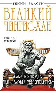 Евгений Кычанов - Великий Чингис-хан. «Кара Господня» или «человек тысячелетия»?