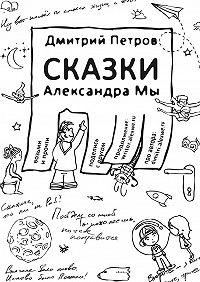 Дмитрий Петров -Сказки Александра Мы