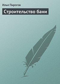 Илья Пирогов -Строительство бани
